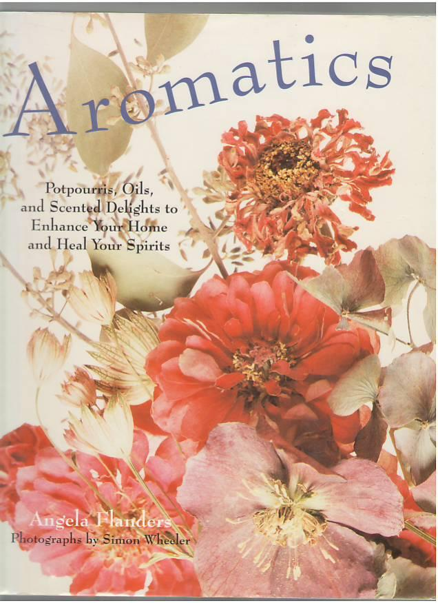 Image for Aromatics: Potpourris, Oils, and Sented Delights to Enhance Your Home and Heal Your Spirits