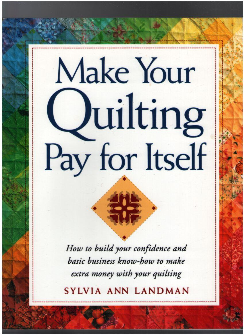 Image for Make Your Quilting Pay for Itself: How to build your confidence and basic business know-how to make extra money with your quilting