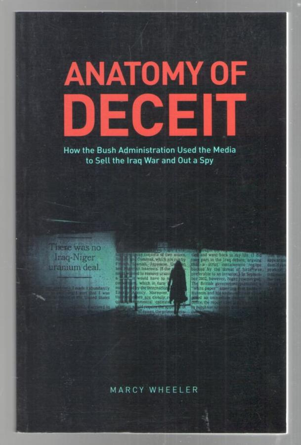 Image for Anatomy of Deceit: How the Bush Administration Used the Media to Sell the Iraq War and Out a Spy